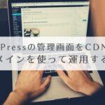 WordPressの管理画面をCDN用に別ドメイン(ホスト名)を使って運用する方法